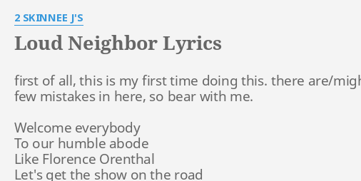 LOUD NEIGHBOR LYRICS By 2 SKINNEE JS First Of All This