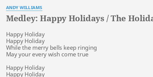 Medley Happy Holidays The Holiday Season Lyrics By Andy Williams Happy Holiday Happy Holiday Happy holiday happy holiday while the merry bells keep ringing happy holiday to you. holiday season lyrics by andy williams