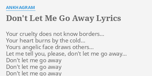 Dont Let Me Go Away Lyrics By Ankhagram Your Cruelty Does Not