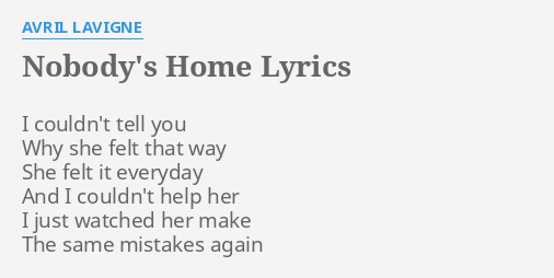 Nobody S Home Lyrics By Avril Lavigne I Couldn T Tell You Anonymousshe wants to go home ,but nobody's home.its where she lies.broken inside.with no place to go ,no place to go to.dry her eyes. nobody s home lyrics by avril lavigne