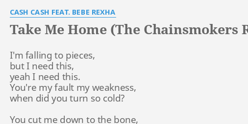 Take Me Home The Chainsmokers Remix Lyrics By Cash Cash Feat Bebe Rexha I M Falling To Pieces