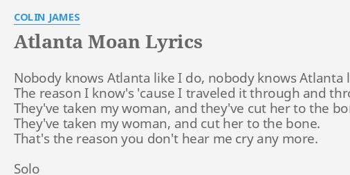 Atlanta Moan Lyrics By Colin James Nobody Knows Atlanta Like I carry a smile when i'm broken in two i'm nobody without someone like you i'm trembling inside and nobody knows it but me (yeah). atlanta moan lyrics by colin james