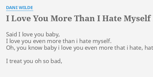 I Love You More Than I Hate Myself Lyrics By Dani Wilde Said I
