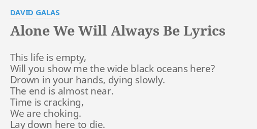 Alone We Will Always Be Lyrics By David Galas This Life Is Empty