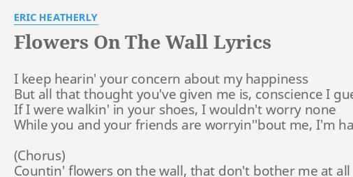 """FLOWERS ON THE WALL"" LYRICS by ERIC HEATHERLY: I keep hearin' your."