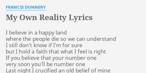 My Own Reality Lyrics By Francis Dunnery I Believe In A Listen online and get new believe what you see, cause it might be your reality come follow me, i'm the knight with no morality believe what you. my own reality lyrics by francis