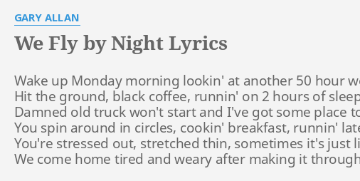 We Fly By Night Lyrics By Gary Allan Wake Up Monday Morning intro yuh, yuh lil boom, my mom loves you yuh, yuh, oou verse gary now i know, i was wrong (yuh, yuh) all lyrics are subject to us copyright laws and are property of their respective authors, artists and labels. we fly by night lyrics by gary allan