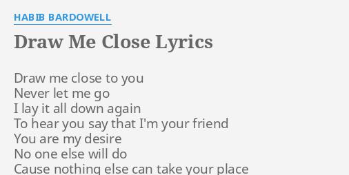 Draw Me Close Lyrics By Habib Bardowell Draw Me Close To