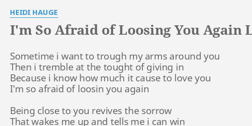 I'M SO AFRAID OF LOOSING YOU AGAIN