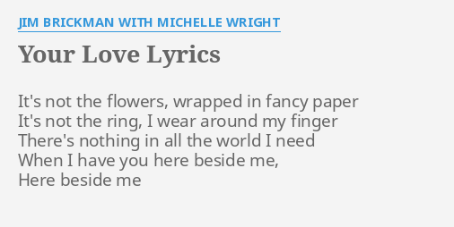 """""""YOUR LOVE"""" LYRICS by JIM BRICKMAN WITH MICHELLE WRIGHT: It's not the flowers,."""