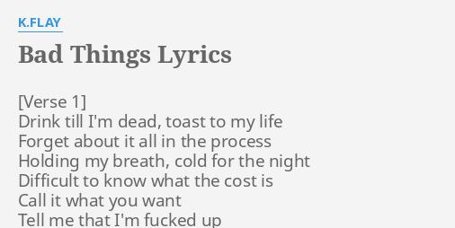 """""""BAD THINGS"""" LYRICS by K.FLAY: Drink till I'm dead,."""