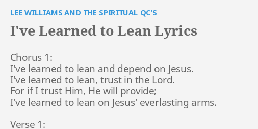 I Ve Learned To Lean Lyrics By Lee Williams And The Spiritual Qc S Chorus 1 I Ve Learned