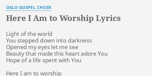 Here I Am To Worship Lyrics By Oslo Gospel Choir Light Of The World