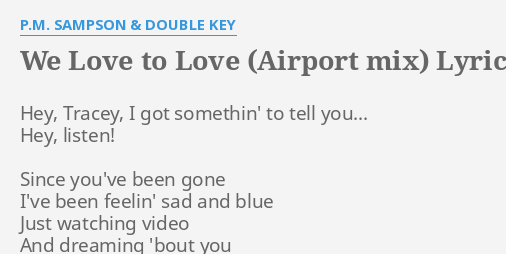 We Love To Love Airport Mix Lyrics By P M Sampson Double Key Hey Tracey I Got
