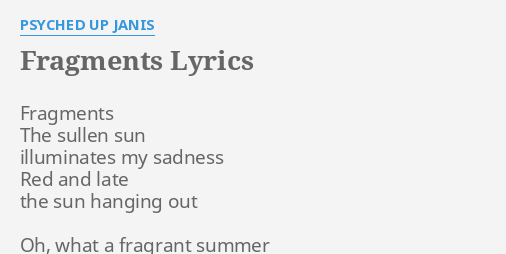 """""""FRAGMENTS"""" LYRICS by PSYCHED UP JANIS: Fragments The sullen sun."""