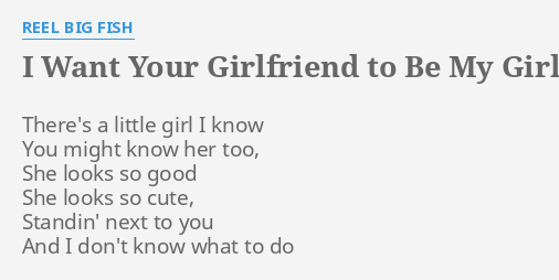 I Want Your Girlfriend To Be My Girlfriend Too Lyrics By Reel Big