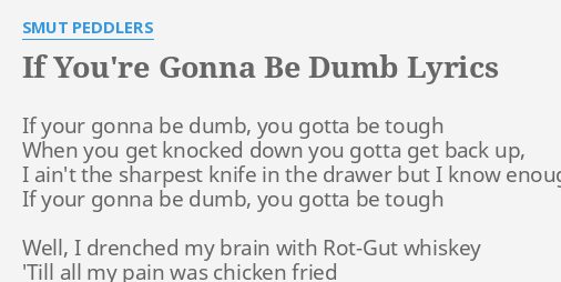 IF YOU\'RE GONNA BE DUMB\