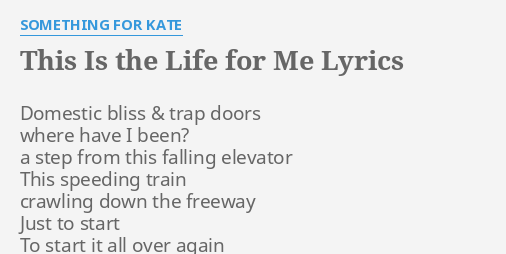\ THIS IS THE LIFE FOR ME\  LYRICS by SOMETHING FOR KATE Domestic bliss \u0026 trap.  sc 1 st  FlashLyrics & THIS IS THE LIFE FOR ME\
