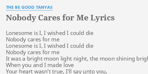 Nobody Cares For Me Lyrics By The Be Good Tanyas Lonesome Is I I Tryna get you out them nosebleeds and put you in them floor seats safe nobody cares lyrics is property and copyright to its owner(s) and provided for personal use. nobody cares for me lyrics by the be