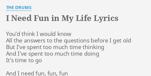 I Need Fun In My Life Lyrics By The Drums You D Think I Would