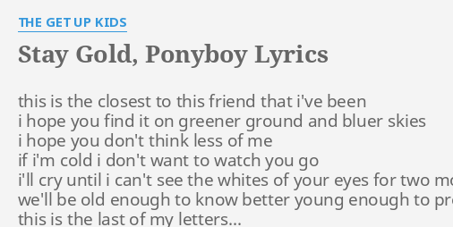 Stay Gold Ponyboy Lyrics By The Get Up Kids This Is The Closest 16.05.2007 · video of 'the outsiders' with the song 'stay gold' by stevie wonder. stay gold ponyboy lyrics by the get