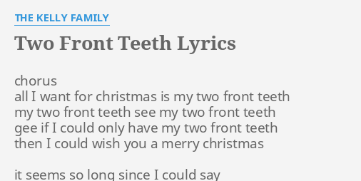 All I Want For Christmas Is My Two Front Teeth Lyrics.Two Front Teeth Lyrics By The Kelly Family Chorus All I