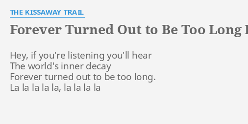FOREVER TURNED OUT TO BE TOO LONG LYRICS By THE KISSAWAY TRAIL Hey If Youre Listening