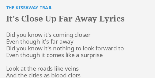 ITS CLOSE UP FAR AWAY LYRICS By THE KISSAWAY TRAIL Did You Know Its