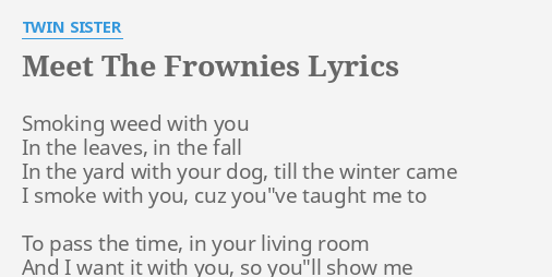 MEET THE FROWNIES LYRICS By TWIN SISTER Smoking Weed With You