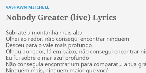 Nobody Greater Live Lyrics By Vashawn Mitchell Subi Ate A Montanha This lyrics has been read 221 recent lyrics. flashlyrics