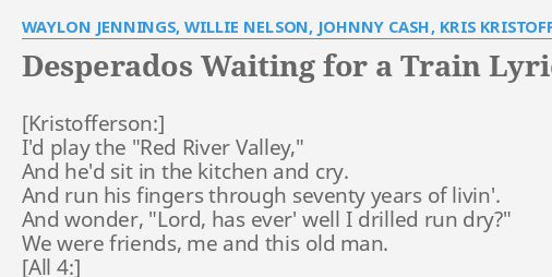 Desperados Waiting For A Train Lyrics By Waylon Jennings Willie Nelson Johnny Cash Kris Kristofferson I D Play The Red