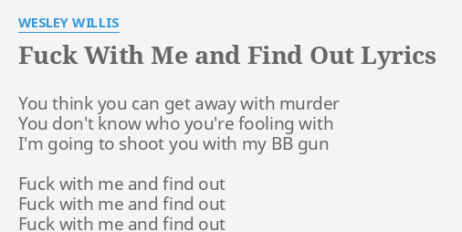 F With Me And Find Out Lyrics By Wesley Willis You Think You Can